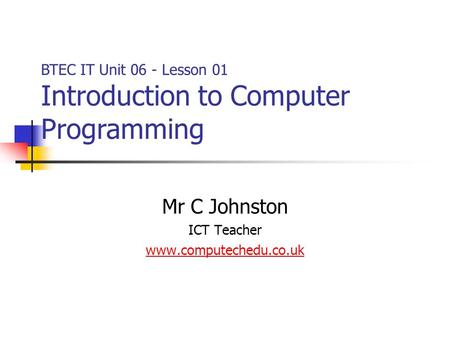 Mr C Johnston ICT Teacher www.computechedu.co.uk BTEC IT Unit 06 - Lesson 01 Introduction to Computer Programming.
