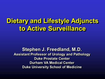 Dietary and Lifestyle Adjuncts to Active Surveillance Stephen J. Freedland, M.D. Assistant Professor of Urology and Pathology Duke Prostate Center Durham.