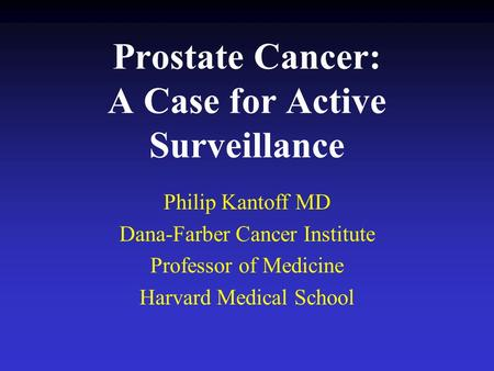 Prostate Cancer: A Case for Active Surveillance Philip Kantoff MD Dana-Farber Cancer Institute Professor of Medicine Harvard Medical School.