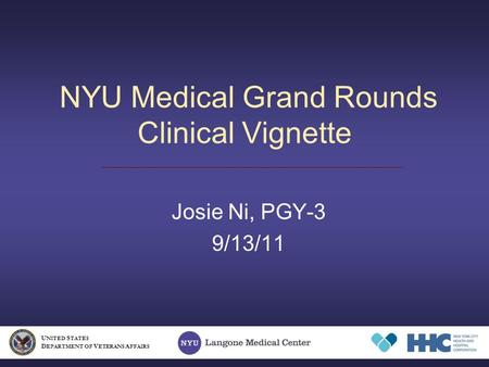NYU Medical Grand Rounds Clinical Vignette Josie Ni, PGY-3 9/13/11 U NITED S TATES D EPARTMENT OF V ETERANS A FFAIRS.