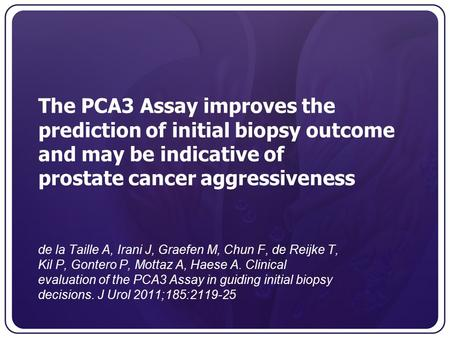 The PCA3 Assay improves the prediction of initial biopsy outcome and may be indicative of prostate cancer aggressiveness de la Taille A, Irani J, Graefen.