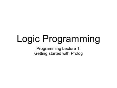 Logic Programming Programming Lecture 1: Getting started with Prolog.