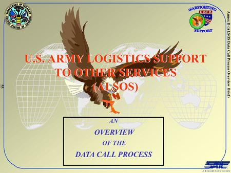 Annex D (ALSOS Data Call Process Overview Brief) U.S. ARMY LOGISTICS SUPPORT TO OTHER SERVICES (ALSOS) AN OVERVIEW OF THE DATA CALL PROCESS 55.