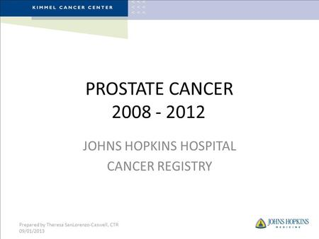 PROSTATE CANCER 2008 - 2012 JOHNS HOPKINS HOSPITAL CANCER REGISTRY Prepared by Theresa SanLorenzo-Caswell, CTR 09/01/2013.