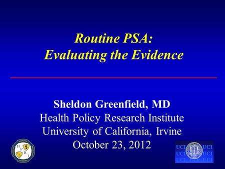 Routine PSA: Evaluating the Evidence Sheldon Greenfield, MD Health Policy Research Institute University of California, Irvine October 23, 2012.