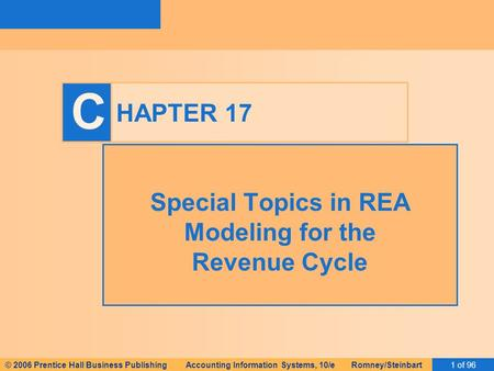 © 2006 Prentice Hall Business Publishing Accounting Information Systems, 10/e Romney/Steinbart1 of 96 C HAPTER 17 Special Topics in REA Modeling for the.