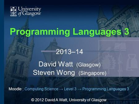 Programming Languages 3 2013–14 David Watt (Glasgow) Steven Wong (Singapore) Moodle : Computing Science → Level 3 → Programming Languages 3 © 2012 David.
