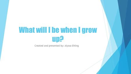 What will I be when I grow up? Created and presented by: Alyssa Ehling.