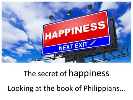 The secret of happiness k Looking at the book of Philippians…