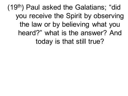 "(19 th ) Paul asked the Galatians; ""did you receive the Spirit by observing the law or by believing what you heard?"" what is the answer? And today is that."