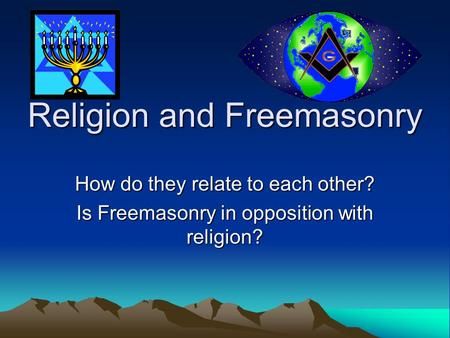Religion and Freemasonry How do they relate to each other? Is Freemasonry in opposition with religion?