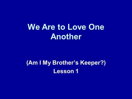We Are to Love One Another (Am I My Brother's Keeper?) Lesson 1.