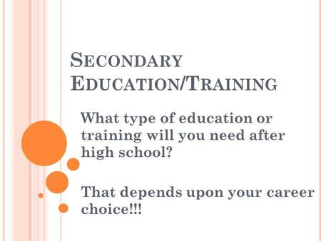 S ECONDARY E DUCATION /T RAINING What type of education or training will you need after high school? That depends upon your career choice!!!