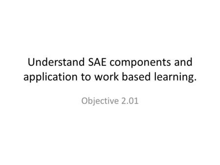 Understand SAE components and application to work based learning. Objective 2.01.