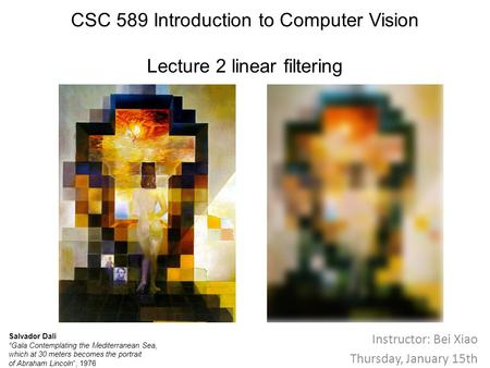 "CSC 589 Introduction to Computer Vision Lecture 2 linear filtering Instructor: Bei Xiao Thursday, January 15th Salvador Dali ""Gala Contemplating the Mediterranean."