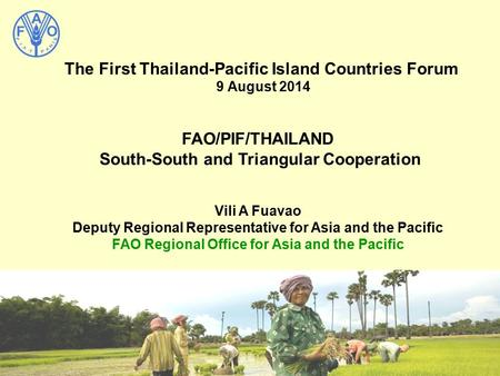 The First Thailand-Pacific Island Countries Forum 9 August 2014 FAO/PIF/THAILAND South-South and Triangular Cooperation Vili A Fuavao Deputy Regional Representative.