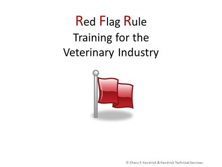 R ed F lag R ule Training for the Veterinary Industry © Chery F. Kendrick & Kendrick Technical Services.