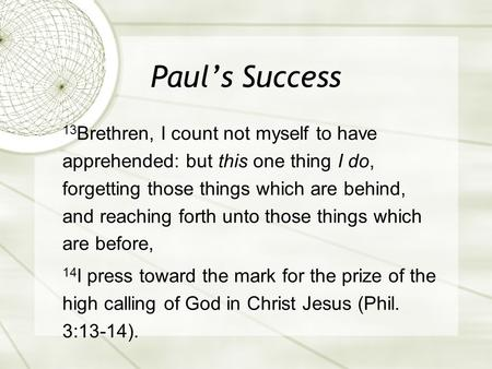 Paul's Success 13 Brethren, I count not myself to have apprehended: but this one thing I do, forgetting those things which are behind, and reaching forth.