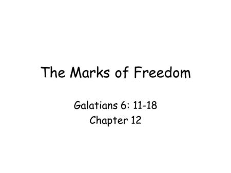 The Marks of Freedom Galatians 6: 11-18 Chapter 12.