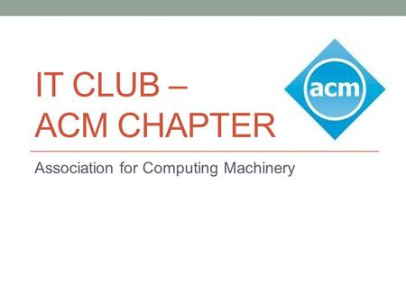 IT CLUB – ACM CHAPTER Association for Computing Machinery.
