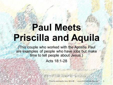 (This couple who worked with the Apostle Paul are examples of people who have jobs but make time to tell people about Jesus.) Acts 18:1-28 Priscilla and.