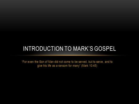 """For even the Son of Man did not come to be served, but to serve, and to give his life as a ransom for many"" (Mark 10:45) INTRODUCTION TO MARK'S GOSPEL."