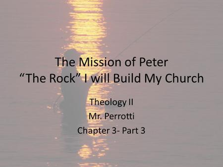 "The Mission of Peter ""The Rock"" I will Build My Church Theology II Mr. Perrotti Chapter 3- Part 3."