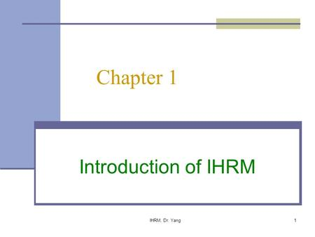 IHRM, Dr. Yang1 Chapter 1 Introduction of IHRM. IHRM, Dr. Yang 2 Chapter Objectives We will establish the scope of the textbook: Define IHRM and key terms.
