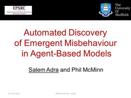 15 June 2010ABM Workshop -Leeds Salem Adra and Phil McMinn Automated Discovery of Emergent Misbehaviour in Agent-Based Models.