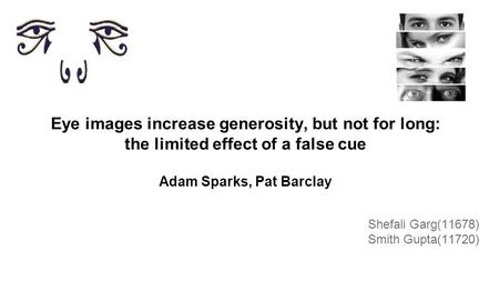 Eye images increase generosity, but not for long: the limited effect of a false cue Adam Sparks, Pat Barclay Shefali Garg(11678) Smith Gupta(11720)