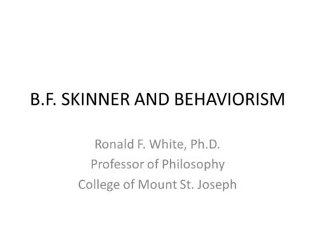 B.F. SKINNER AND BEHAVIORISM Ronald F. White, Ph.D. Professor of Philosophy College of Mount St. Joseph.