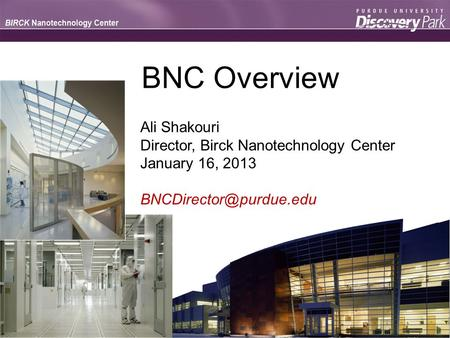 BNC Overview Ali Shakouri Director, Birck Nanotechnology Center January 16, 2013