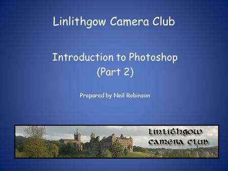 Linlithgow Camera Club Introduction to Photoshop (Part 2) Prepared by Neil Robinson.