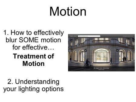 Motion 1. How to effectively blur SOME motion for effective… Treatment of Motion 2. Understanding your lighting options.