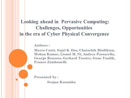 Looking ahead in Pervasive Computing: Challenges, Opportunities in the era of Cyber Physical Convergence Authors : Marco Conti, Sajal K. Das, Chatschik.