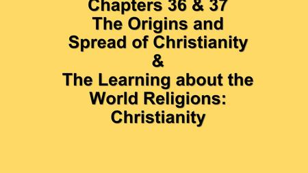 Chapters 36 & 37 The Origins and Spread of Christianity & The Learning about the World Religions: Christianity.