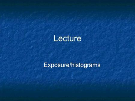 Lecture Exposure/histograms. Exposure - Four Factors A camera is just a box with a hole in it. The correct exposure is determined by four factors: 1.