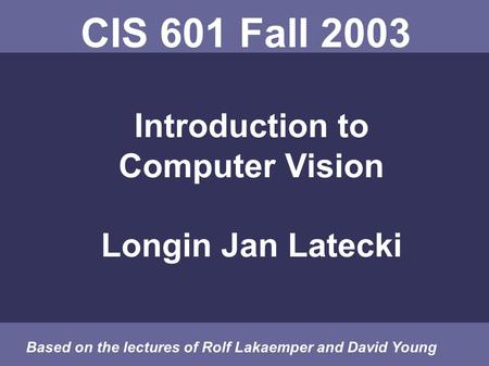 CIS 601 Fall 2003 Introduction to Computer Vision Longin Jan Latecki Based on the lectures of Rolf Lakaemper and David Young.