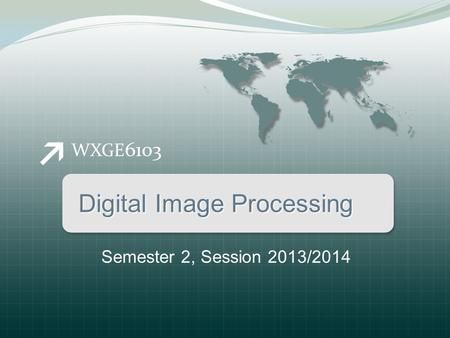 WXGE 6103 Digital Image Processing Semester 2, Session 2013/2014.