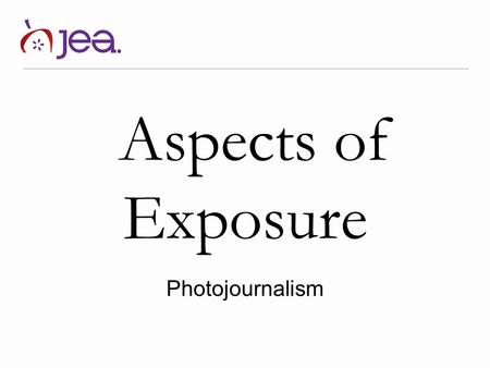 Aspects of Exposure Photojournalism. Exposure What is exposure? Refers to the general term for the amount of light that reaches the lens, as measured.