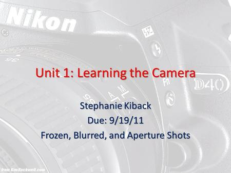 Unit 1: Learning the Camera Stephanie Kiback Due: 9/19/11 Frozen, Blurred, and Aperture Shots.