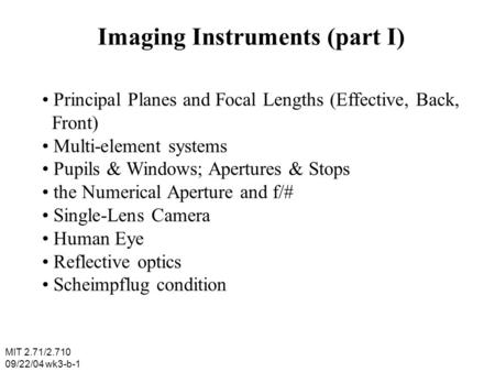 MIT 2.71/2.710 09/22/04 wk3-b-1 Imaging Instruments (part I) Principal Planes and Focal Lengths (Effective, Back, Front) Multi-element systems Pupils &