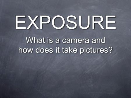 EXPOSURE What is a camera and how does it take pictures? What is a camera and how does it take pictures?