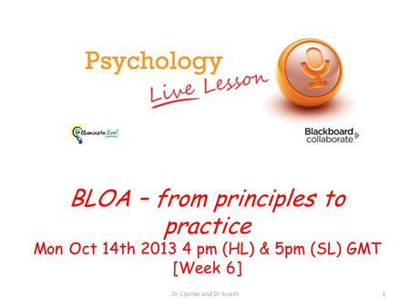 BLOA – from principles to practice Mon Oct 14th 2013 4 pm (HL) & 5pm (SL) GMT [Week 6] Dr Cipinko and Dr Swash1.