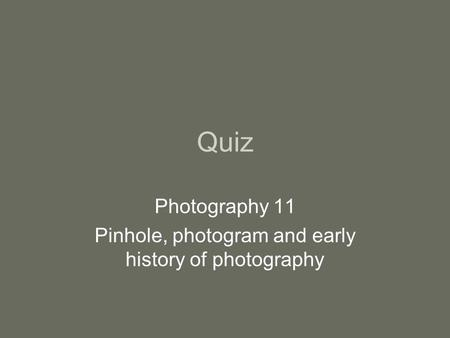 Quiz Photography 11 Pinhole, photogram and early history of photography.