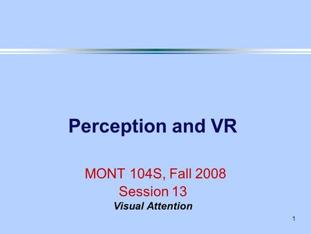 1 Perception and VR MONT 104S, Fall 2008 Session 13 Visual Attention.