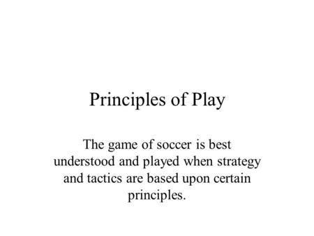 Principles of Play The game of soccer is best understood and played when strategy and tactics are based upon certain principles.