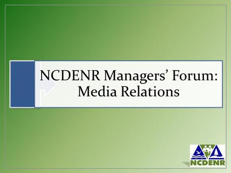 NCDENR Managers' Forum: Media Relations. Why the Media are Important DENR's small marketing budget Media provides a direct link to the public we serve.