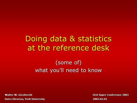 Doing data & statistics at the reference desk (some of) what you'll need to know OLA Super Conference 2003 2003.02.01 Walter W. Giesbrecht Data Librarian,