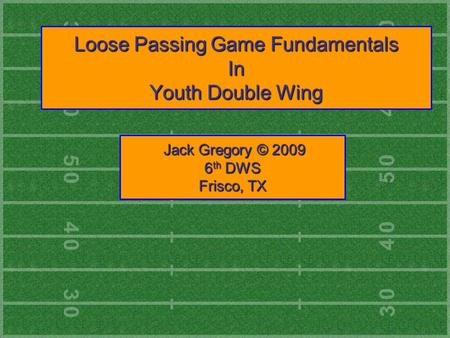 Loose Passing Game Fundamentals In Youth Double Wing Jack Gregory © 2009 Jack Gregory © 2009 6 th DWS Frisco, TX.